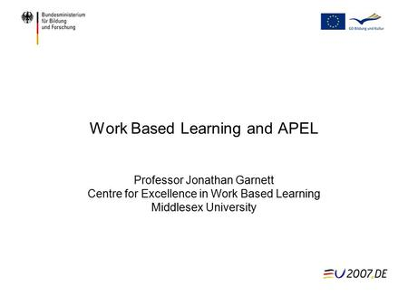 Work Based Learning and APEL Professor Jonathan Garnett Centre for Excellence in Work Based Learning Middlesex University.