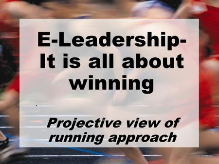 E-Leadership- It is all about winning Projective view of running approach.