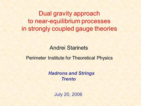 Dual gravity approach to near-equilibrium processes in strongly coupled gauge theories Andrei Starinets Hadrons and Strings Trento July 20, 2006 Perimeter.