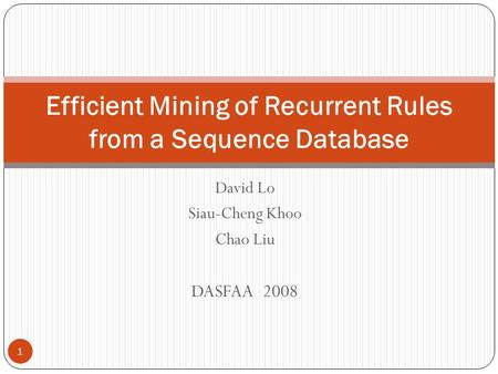 David Lo Siau-Cheng Khoo Chao Liu DASFAA 2008 Efficient Mining of Recurrent Rules from a Sequence Database 1.