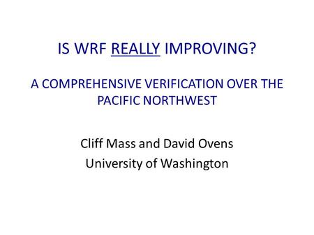 IS WRF REALLY IMPROVING? A COMPREHENSIVE VERIFICATION OVER THE PACIFIC NORTHWEST Cliff Mass and David Ovens University of Washington.