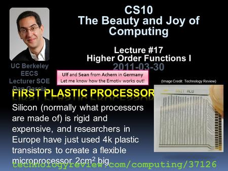 CS10 The Beauty and Joy of Computing Lecture #17 Higher Order Functions I 2011-03-30 Silicon (normally what processors are made of) is rigid and expensive,