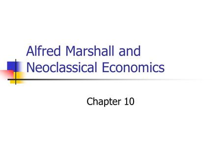 Alfred Marshall and Neoclassical Economics Chapter 10.