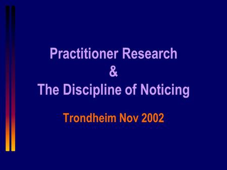 Practitioner Research & The Discipline of Noticing Trondheim Nov 2002.