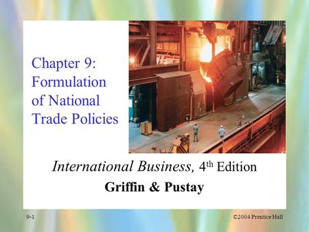 ©2004 Prentice Hall9-1 Chapter 9: Formulation of National Trade Policies International Business, 4 th Edition Griffin & Pustay.