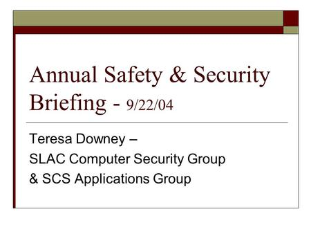 Annual Safety & Security Briefing - 9/22/04 Teresa Downey – SLAC Computer Security Group & SCS Applications Group.