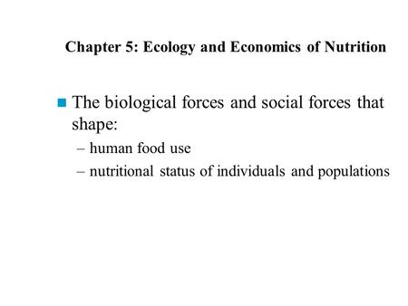 Chapter 5: Ecology and Economics of Nutrition The biological forces and social forces that shape: –human food use –nutritional status of individuals and.