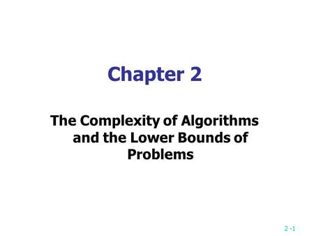 2 -1 Chapter 2 The Complexity of Algorithms and the Lower Bounds of Problems.