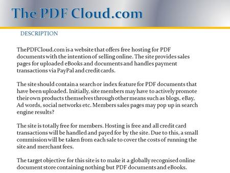 DESCRIPTION ThePDFCloud.com is a website that offers free hosting for PDF documents with the intention of selling online. The site provides sales pages.