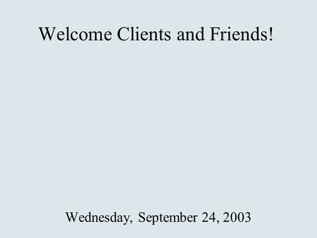 Welcome Clients and Friends! Wednesday, September 24, 2003.