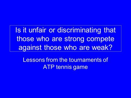 Is it unfair or discriminating that those who are strong compete against those who are weak? Lessons from the tournaments of ATP tennis game.