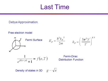 Last Time Free electron model Density of states in 3D Fermi Surface Fermi-Dirac Distribution Function Debye Approximation.