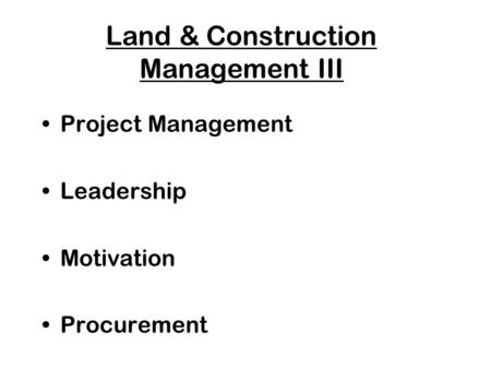 Land & Construction Management III Project Management Leadership Motivation Procurement.