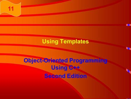 Using Templates Object-Oriented Programming Using C++ Second Edition 11.