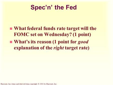 Harcourt, Inc. items and derived items copyright © 2001 by Harcourt, Inc. Spec'n' the Fed n What federal funds rate target will the FOMC set on Wednesday?