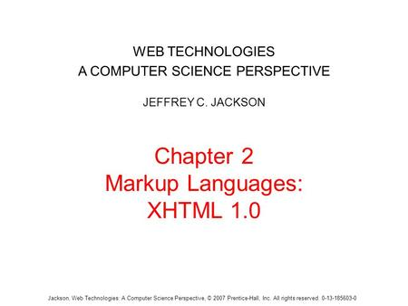Jackson, Web Technologies: A Computer Science Perspective, © 2007 Prentice-Hall, Inc. All rights reserved. 0-13-185603-0 Chapter 2 Markup Languages: XHTML.