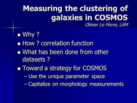Measuring the clustering of galaxies in COSMOS Measuring the clustering of galaxies in COSMOS Olivier Le Fèvre, LAM Why ? Why ? How ? correlation function.