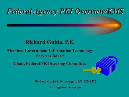 Richard Guida, P.E. Member, Government Information Technology Services Board Chair, Federal PKI Steering Committee 202-622-1552.