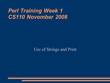 Perl Training Week 1 CS110 November 2008 Use of Strings and Print.