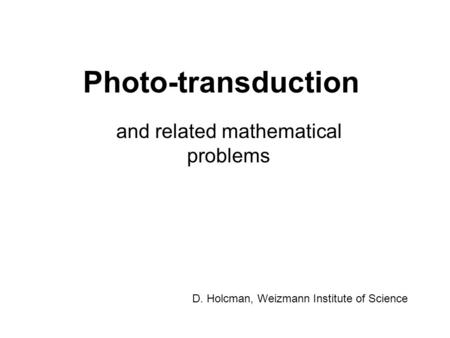 Photo-transduction and related mathematical problems D. Holcman, Weizmann Institute of Science.