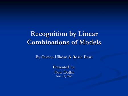 Recognition by Linear Combinations of Models By Shimon Ullman & Rosen Basri Presented by: Piotr Dollar Nov. 19, 2002.