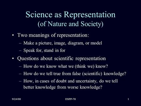 9/24/08ESPP-781 Science as Representation (of Nature and Society) Two meanings of representation: –Make a picture, image, diagram, or model –Speak for,