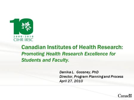 Canadian Institutes of Health Research: Promoting Health Research Excellence for Students and Faculty. Danika L. Goosney, PhD Director, Program Planning.