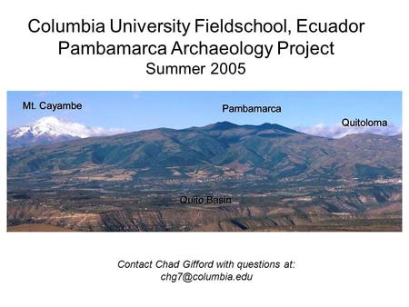 Columbia University Fieldschool, Ecuador Pambamarca Archaeology Project Summer 2005 Contact Chad Gifford with questions at: