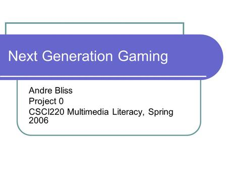 Next Generation Gaming Andre Bliss Project 0 CSCI220 Multimedia Literacy, Spring 2006.
