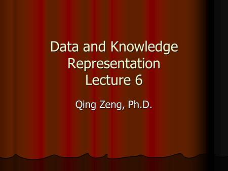 Data and Knowledge Representation Lecture 6 Qing Zeng, Ph.D.