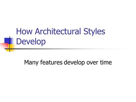 How Architectural Styles Develop Many features develop over time.
