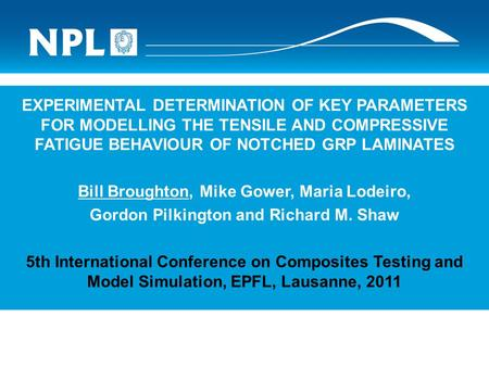 EXPERIMENTAL DETERMINATION OF KEY PARAMETERS FOR MODELLING THE TENSILE AND COMPRESSIVE FATIGUE BEHAVIOUR OF NOTCHED GRP LAMINATES Bill Broughton, Mike.