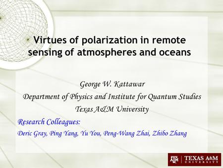 Virtues of polarization in remote sensing of atmospheres and oceans George W. Kattawar Department of Physics and Institute for Quantum Studies Texas A&M.