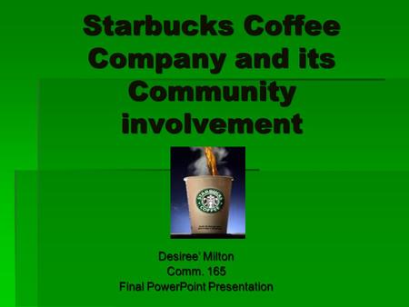 Starbucks Coffee Company and its Community involvement Desiree' Milton Comm. 165 Final PowerPoint Presentation.