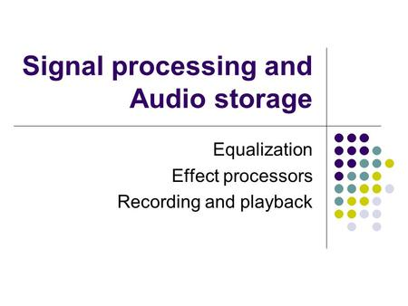 Signal processing and Audio storage Equalization Effect processors Recording and playback.