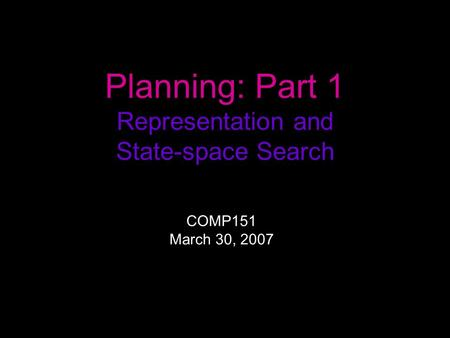 Planning: Part 1 Representation and State-space Search COMP151 March 30, 2007.