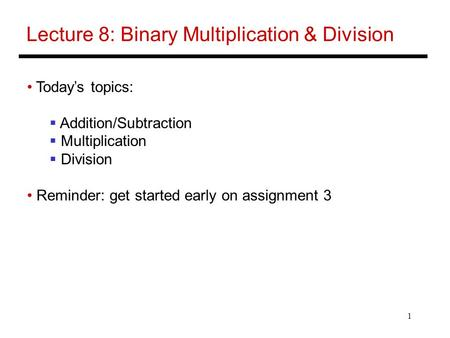 1 Lecture 8: Binary Multiplication & Division Today's topics:  Addition/Subtraction  Multiplication  Division Reminder: get started early on assignment.