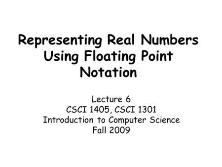 Representing Real Numbers Using Floating Point Notation Lecture 6 CSCI 1405, CSCI 1301 Introduction to Computer Science Fall 2009.