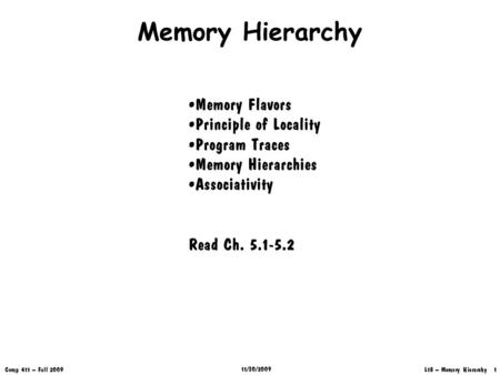 L18 – Memory Hierarchy 1 Comp 411 – Fall 2009 11/30/2009 Memory Hierarchy Memory Flavors Principle of Locality Program Traces Memory Hierarchies Associativity.