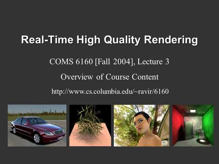 Real-Time High Quality Rendering COMS 6160 [Fall 2004], Lecture 3 Overview of Course Content
