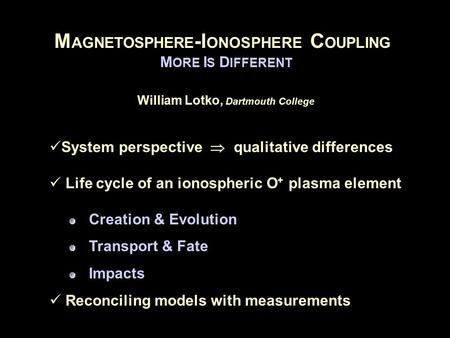 M AGNETOSPHERE -I ONOSPHERE C OUPLING M ORE I S D IFFERENT William Lotko, Dartmouth College System perspective  qualitative differences Life cycle of.
