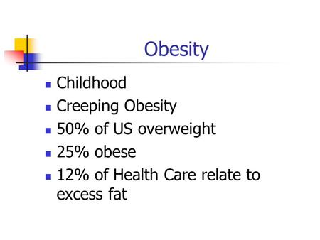 Obesity Childhood Creeping Obesity 50% of US overweight 25% obese 12% of Health Care relate to excess fat.