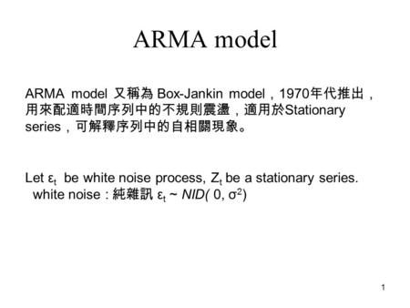 1 ARMA model Let ε t be white noise process, Z t be a stationary series. white noise : 純雜訊 ε t ~ NID( 0, σ 2 ) ARMA model 又稱為 Box-Jankin model , 1970 年代推出,