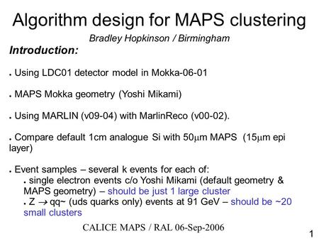 Algorithm design for MAPS clustering Bradley Hopkinson / Birmingham Introduction: ● Using LDC01 detector model in Mokka-06-01 ● MAPS Mokka geometry (Yoshi.
