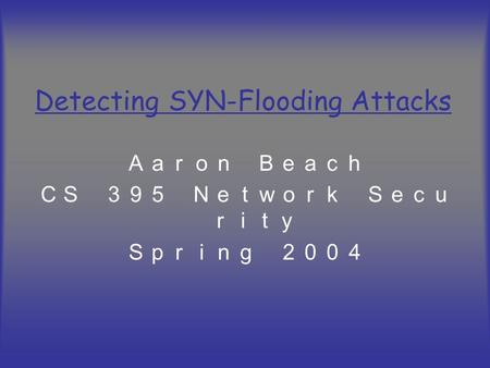 Detecting SYN-Flooding Attacks Aaron Beach CS 395 Network Secu rity Spring 2004.