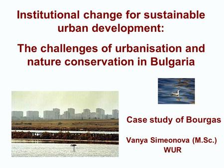 Case study of Bourgas Vanya Simeonova (M.Sc.) WUR Institutional change for sustainable urban development: The challenges of urbanisation and nature conservation.