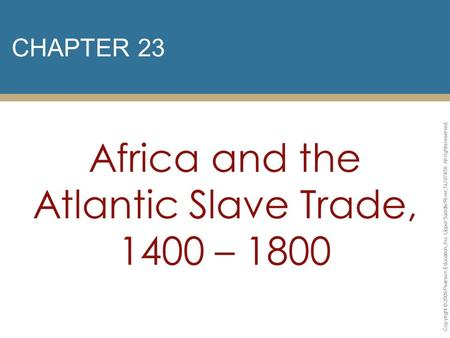 CHAPTER 23 Africa and the Atlantic Slave Trade, 1400 – 1800 Copyright © 2009 Pearson Education, Inc. Upper Saddle River, NJ 07458. All rights reserved.