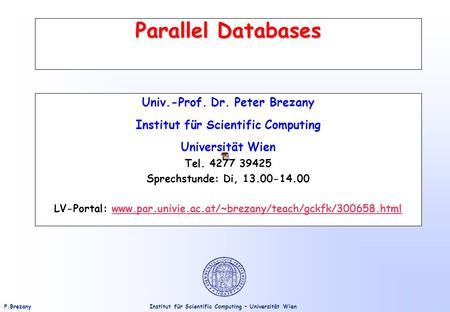 Institut für Scientific Computing – Universität WienP.Brezany Parallel Databases Univ.-Prof. Dr. Peter Brezany Institut für Scientific Computing Universität.