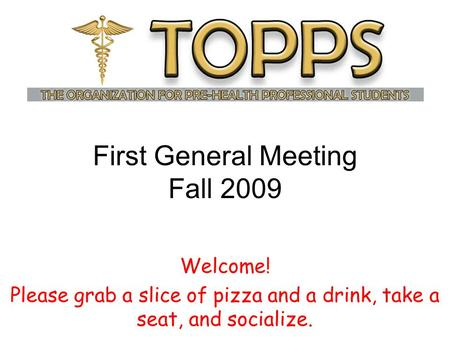 First General Meeting Fall 2009 Welcome! Please grab a slice of pizza and a drink, take a seat, and socialize.