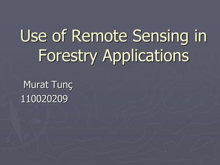 Use of Remote Sensing in Forestry Applications Murat Tunç Murat Tunç110020209.